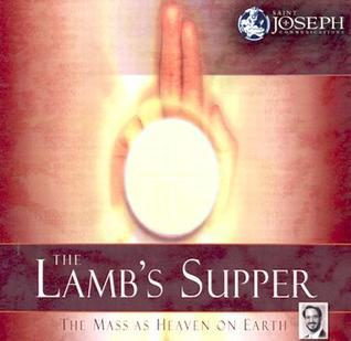 Lambs Supper: The Mass as Heaven on Earth  by  Scott Hahn