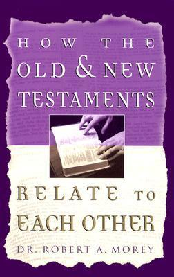 How The Old and New Testament Relate To Each Other Robert A. Morey