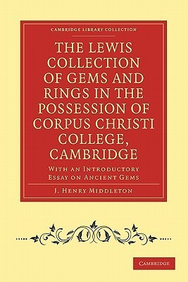 The Lewis Collection of Gems and Rings in the Possession of Corpus Christi College, Cambridge: With an Introductory Essay on Ancient Gems J. Henry Middleton