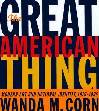 The Great American Thing: Modern Art and National Identity, 1915-1935 Wanda Corn