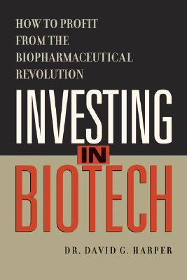Investing in Biotech: How to Profit from the Biopharmaceutical Revolution David G. Harper
