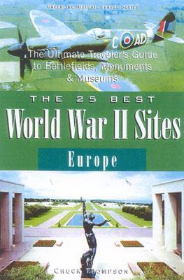 The 25 Best World War II Sites, Europe: The Ultimate Travelers Guide to the Places, Monuments and Museums Chuck Thompson