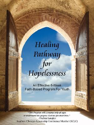 Healing Pathway for Hopelessness: An Effective 6-Week Faith-Based Program for Youth Renee Maimone