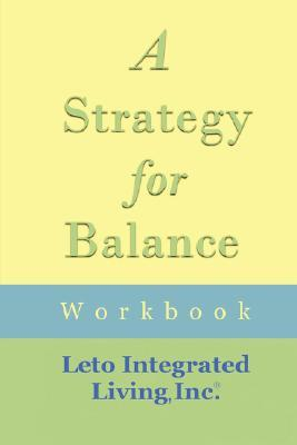 A Strategy For Balance Workbook  by  Inc. Leto Integrated Living