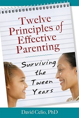 Twelve Principles of Effective Parenting: Surviving the Tween Years  by  David Celio