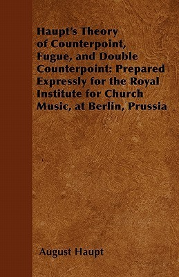 Haupts Theory of Counterpoint, Fugue, and Double Counterpoint: Prepared Expressly for the Royal Institute for Church Music, at Berlin, Prussia  by  August Haupt