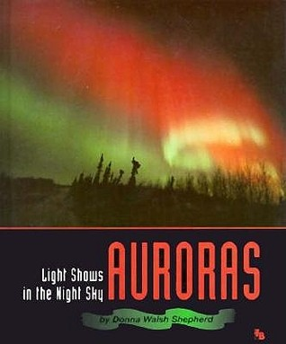 Auroras: Light Shows in the Night Sky Donna Walsh Shepherd