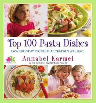 Top 100 Pasta Dishes: Easy Everyday Recipes That Children Will Love  by  Annabel Karmel
