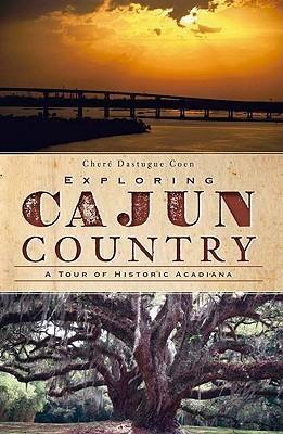 Exploring Cajun Country: A Tour of Historic Acadiana  by  Cheré Dastugue Coen
