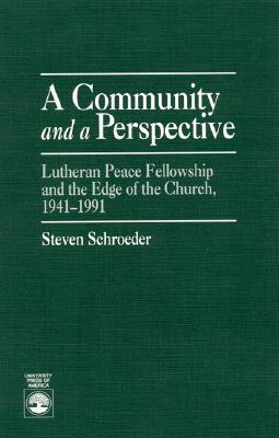 A Community and a Perspective: Lutheran Peace Fellowship and the Edge of the Church, 1941-1991  by  Steven Schroeder