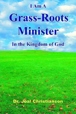 I Am a Grass-Roots Minister in the Kingdom of God  by  Joal Christianson