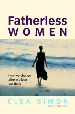 Fatherless Women: How We Change After We Lose Our Dads  by  Clea Simon