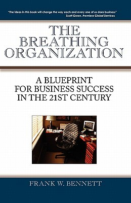 The Breathing Organization: A Blueprint for Business Success in the 21st Century  by  Frank W. Bennett