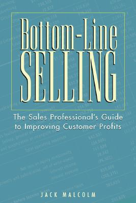 Bottom-Line Selling: The Sales Professionals Guide to Improving Customer Profits Jack Malcolm