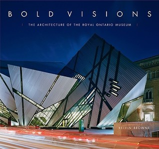 Bold Visions: The Architecture Of The Royal Ontario Museum  by  Kelvin Browne