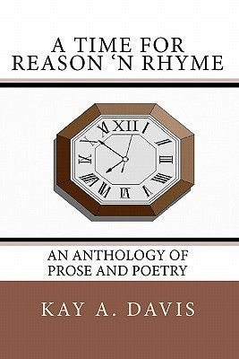 A Time for Reason n Rhyme: An Anthology of Prose and Poetry  by  Kay A. Davis
