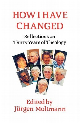 How I Have Changed: Reflections on Thirty Years of Theology  by  Jürgen Moltmann