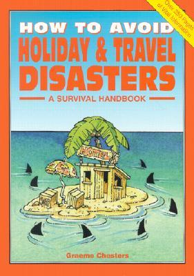 How to Avoid Holiday & Travel Disasters: A Survival Handbook Graeme Chesters
