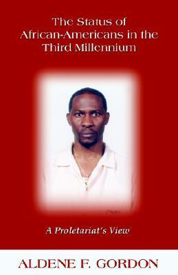 The Status of African-Americans in the Third Millennium: A Proletariats View  by  Aldene F. Gordon