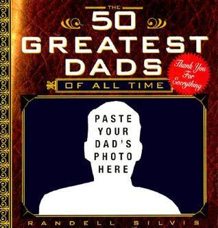 The 50 Greatest Dads of All Time Randall Silvis
