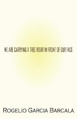 We Are Carrying a Tree Right in Front of Our Face Rogelio Garcia Barcala