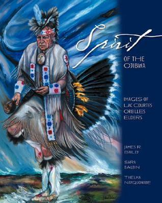 Spirit of the Ojibwa: Images of Lac Courte Oreilles Elders  by  James R. Bailey