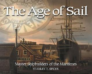 The Age of Sail: Master Shipbuilders of the Maritimes  by  Stanley T. Spicer