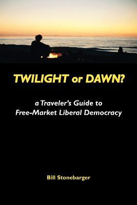 Twilight or Dawn?: A Travelers Guide to Free-Market Liberal Democracy Bill Stonebarger