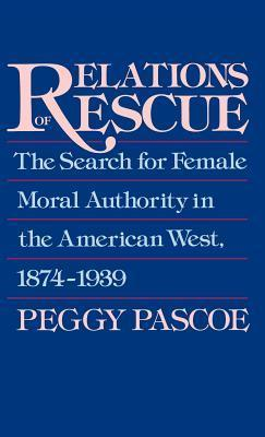 Relations of Rescue: The Search for Female Moral Authority in the American West, 1874-1939 Peggy Pascoe