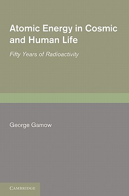 Atomic Energy in Cosmic and Human Life: Fifty Years of Radioactivity George Gamow