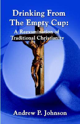Drinking from the Empty Cup: A Reexamination of Traditional Christian Ideas  by  Andrew Johnson