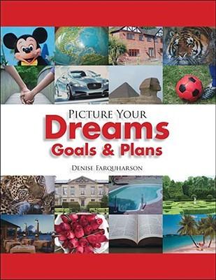 Picture Your Dreams Goals & Plans  by  Denise Farquharson