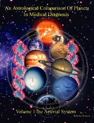 An Astrological Comparison Of Planets In Medical Diagnosis, Vol. 1: The Arterial System (An Astrological Comparison Of Planets In Medical Diagnosis, 1) (V. 1) Beverley Rostant