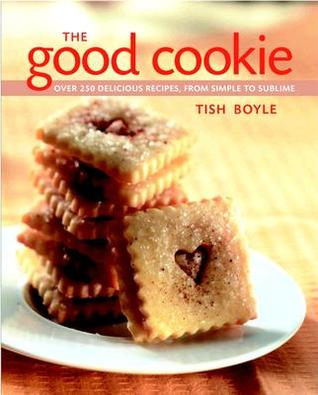 The Good Cookie: Over 250 Delicious Recipes From Simple To Sublime  by  Tish Boyle