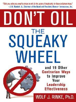 Dont Oil the Squeaky Wheel: And 19 Other Contrarian Ways to Improve Your Leadership Effectiveness: And 19 Other Contrarian Ways to Improve Your Leadership Effectiveness  by  Wolf Rinke