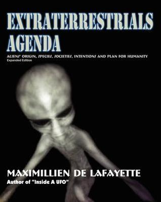 Extraterrestrials Agenda. Aliens Origin, Species, Societies, Intentions And Plan For Humanity: Secret Dimensions Of Ufology Maximillien de Lafayette