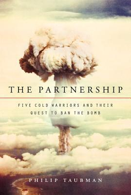 The Partnership: Five Cold Warriors And Their Quest To Ban The Bomb  by  Philip Taubman