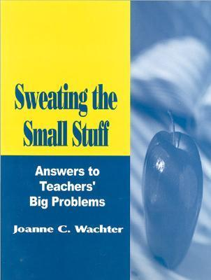 Sweating The Small Stuff: Answers To Teachers Big Problems  by  Joanne C. Wachter