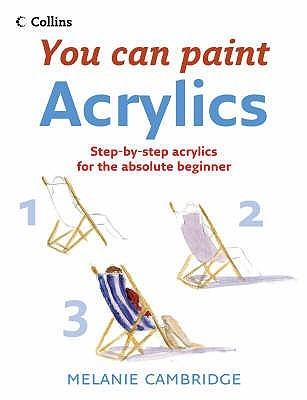 Acrylics: Step-By-Step Acrylics for the Absolute Beginner Melanie Cambridge