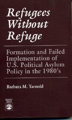 Refugees Without Refuge: Formation and Failed Implementation of U.S. Political Asylum Policy in the 1980s Barbara M. Yarnold