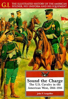Sound the Charge: The U. S. Cavalry in the American West, 1861-1916  by  John P. Langellier