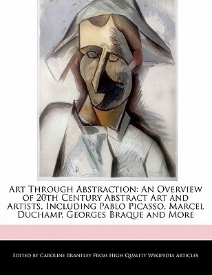 Art Through Abstraction: An Overview of 20th Century Abstract Art and Artists, Including Pablo Picasso, Marcel Duchamp, Georges Braque and More Caroline Brantley