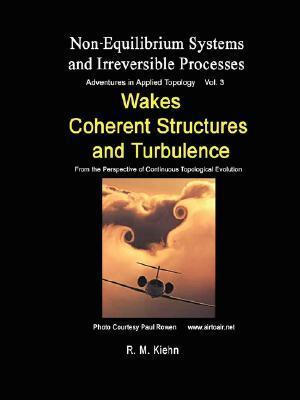 Wakes, Coherent Structures and Turbulence ... Vol 3 Non Equilibrium Systems and Irreversible Processes Robert Kiehn