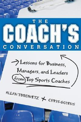 The Coachs Conversation: Lessons For Business, Managers, And Leaders From Top Sports Coaches Allan Turowetz