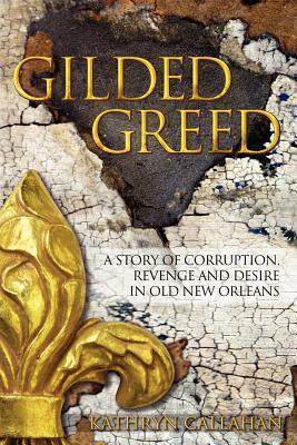 Gilded Greed: A Story of Corruption, Revenge and Desire in Old New Orleans  by  Kathryn Callahan