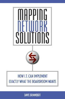 Mapping Network Solutions: How I.T. Can Implement Exactly What the Boardroom Wants  by  Dave Brambert