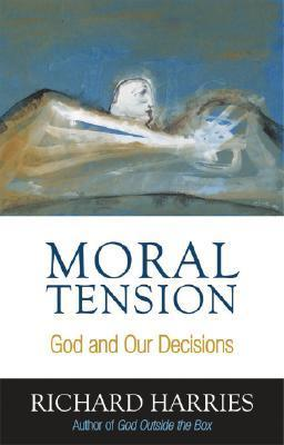 Moral Tension: God and Our Decisions Richard Harries
