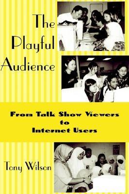 The Playful Audience: From Talk Show Viewers to Internet Users  by  Tony    Wilson