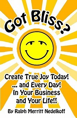 Got Bliss?: Create True Joy Today! ...and Every Day! in Your Business and Your Life!!  by  Ralph Merritt Nedelkoff