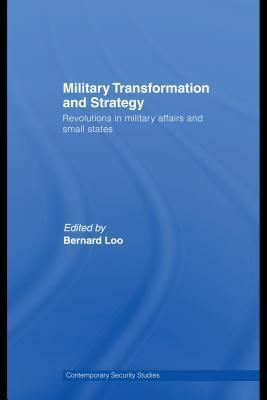 Military Transformation And Strategy: Revolutions In Military Affairs And Small States  by  Bernard Fook Weng Loo